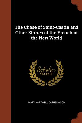 The Chase of Saint-Castin and Other Stories of the French in the New World - Catherwood, Mary Hartwell