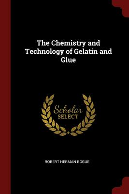 The Chemistry and Technology of Gelatin and Glue - Bogue, Robert Herman