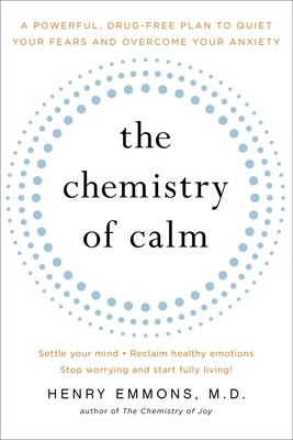 The Chemistry of Calm: A Powerful, Drug-Free Plan to Quiet Your Fears and Overcome Your Anxiety - Emmons MD, Henry