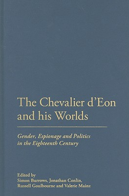 The Chevalier d'Eon and His Worlds: Gender, Espionage and Politics in the Eighteenth Century - Burrows, Simon (Editor), and Conlin, Jonathan (Editor), and Goulbourne, Russell (Editor)