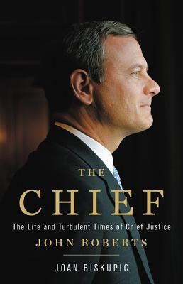 The Chief: The Life and Turbulent Times of Chief Justice John Roberts - Biskupic, Joan