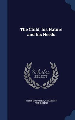 The Child, His Nature and His Needs - O'Shea, M 1866-1932, and Foundation, Children's