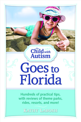 The Child with Autism Goes to Florida: Hundreds of Practical Tips, with Reviews of Theme Parks, Rides, Resorts, and More! - Labosh, Kathy