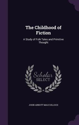 The Childhood of Fiction: A Study of Folk Tales and Primitive Thought - MacCulloch, John Arnott