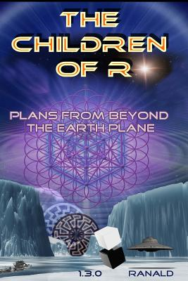 The Children of R: Plans from Beyond the Earth Plane - 1 3 0, Ranald, and Christoph, A J (Introduction by)