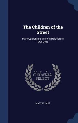 The Children of the Street: Mary Carpenter's Work in Relation to Our Own - Hart, Mary H