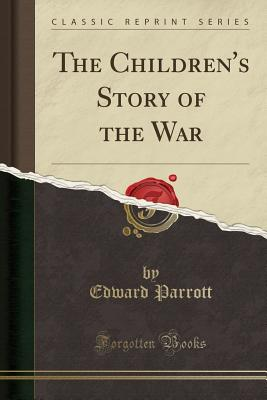 The Children's Story of the War (Classic Reprint) - Parrott, Edward, Sir