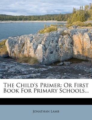 The Child's Primer: Or First Book For Primary Schools - Lamb, Jonathan