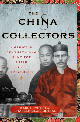 The China Collectors: America's Century-Long Hunt for Asian Art Treasures - Meyer, Karl E, and Brysac, Shareen Blair
