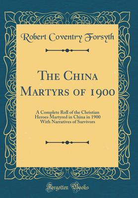 The China Martyrs of 1900: A Complete Roll of the Christian Heroes Martyred in China in 1900 with Narratives of Survivors (Classic Reprint) - Forsyth, Robert Coventry