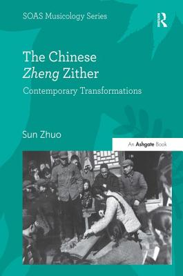 The Chinese Zheng Zither: Contemporary Transformations - Zhuo, Sun, Dr., and Howard, Keith, Professor (Series edited by)