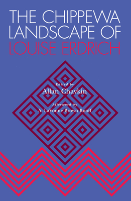 The Chippewa Landscape of Louise Erdrich - Chavkin, Allan (Editor), and Ruoff, A Lavonne Brown (Contributions by), and Vandyke, Annette (Contributions by)