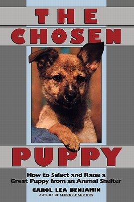 The Chosen Puppy: How to Select and Raise a Great Puppy from an Animal Shelter - Benjamin, Carol Lea