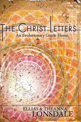 The Christ Letters: An Evolutionary Guide Home - Lonsdale, Ellias, and Lonsdale, Theanna
