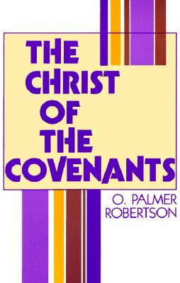 The Christ of the Covenants - Robertson, O Palmer