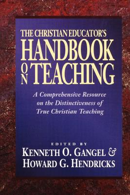 The Christian Educator's Handbook on Teaching - Gangel, Kenneth O (Editor), and Hendricks, Howard G (Editor)