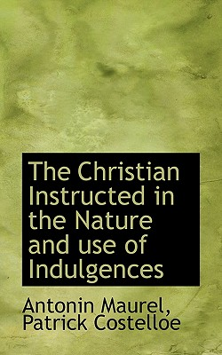 The Christian Instructed in the Nature and Use of Indulgences - Maurel, Antonin, and Costelloe, Patrick