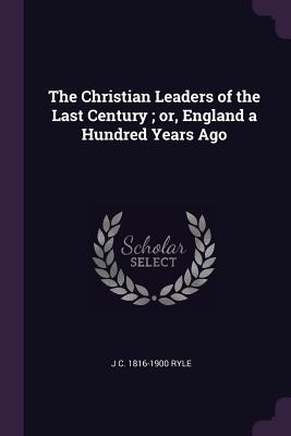 The Christian Leaders of the Last Century; Or, England a Hundred Years Ago - Ryle, J C 1816-1900
