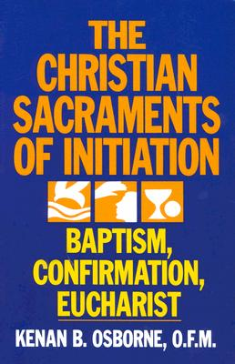 The Christian Sacraments of Initiation: Baptism, Confirmation, Eucharist - Osborne, Kenan B