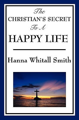 The Christian's Secret to a Happy Life - Smith, Whitall Hanna
