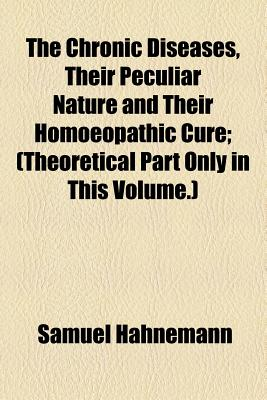 The Chronic Diseases, Their Peculiar Nature and Their Homoeopathic Cure; (Theoretical Part Only in This Volume.) - Hahnemann, Samuel, Dr.