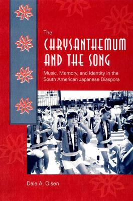The Chrysanthemum and the Song: Music, Memory, and Identity in the South American Japanese Diaspora - Olsen, Dale A
