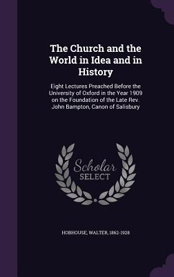 The Church and the World in Idea and in History: Eight Lectures Preached Before the University of Oxford in the Year 1909 on the Foundation of the Late REV. John Bampton, Canon of Salisbury - Hobhouse, Walter