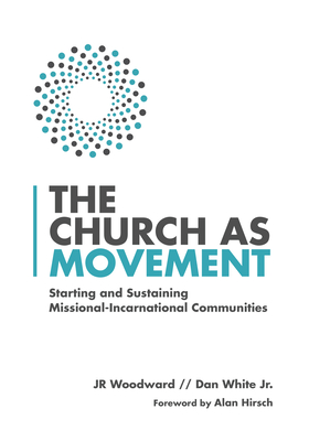 The Church as Movement: Starting and Sustaining Missional-Incarnational Communities - Woodward, Jr, and White Jr, Dan, and Hirsch, Alan (Foreword by)