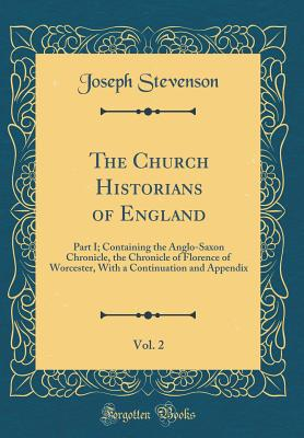 The Church Historians of England, Vol. 2: Part I; Containing the Anglo-Saxon Chronicle, the Chronicle of Florence of Worcester, with a Continuation and Appendix (Classic Reprint) - Stevenson, Joseph
