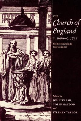 The Church of England C.1689 C.1833: From Toleration to Tractarianism - Walsh, John (Editor), and Taylor, Stephen (Editor), and Haydon, Colin (Editor)