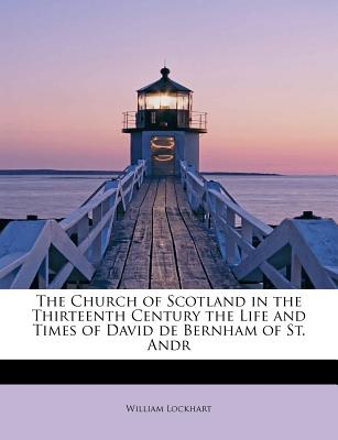 The Church of Scotland in the Thirteenth Century the Life and Times of David de Bernham of St. Andr - Lockhart, William