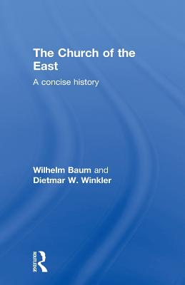 The Church of the East: A Concise History - Baum, Wilhelm, and Winkler, Dietmar W.