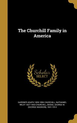 The Churchill Family in America - Churchill, Gardner Asaph 1839-1896, and Churchill, Nathaniel Wiley 1827-1903, and Bodge, George M (George Madison) 1841...