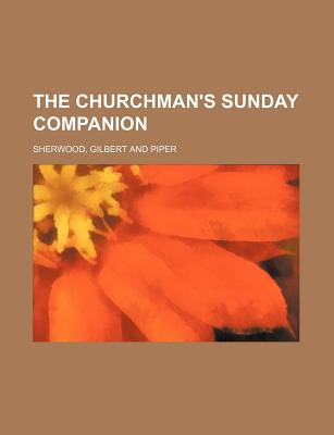 The Churchman's Sunday Companion - Author, Unknown, and Sherwood, Gilbert And Piper, and General Books (Creator)