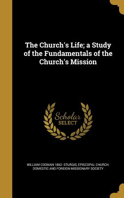The Church's Life; A Study of the Fundamentals of the Church's Mission - Sturgis, William Codman 1862-, and Episcopal Church Domestic and Foreign M (Creator)