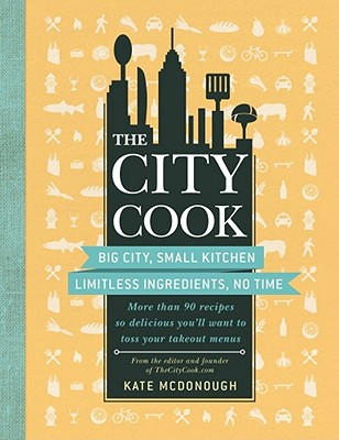 The City Cook: Big City, Small Kitchen: Limitless Ingredients, No Time: More Than 90 Recipes So Delicious You'll Want to Toss Your Takeout Menus - McDonough, Kate, and Dichter, Mark (Photographer)