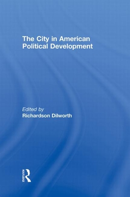 The City in American Political Development - Dilworth, Richardson (Editor)