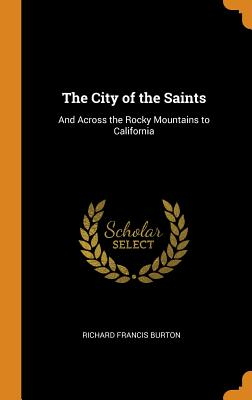 The City of the Saints: And Across the Rocky Mountains to California - Burton, Richard Francis