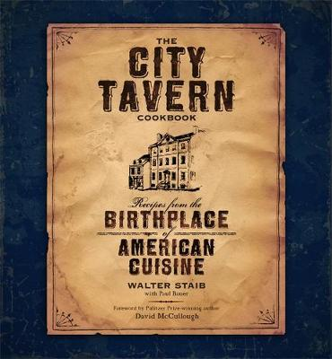 The City Tavern Cookbook: Recipes from the Birthplace of American Cuisine - Staib, Walter, and Bauer, Paul, and McCullough, David (Foreword by)