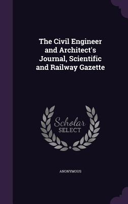 The Civil Engineer and Architect's Journal, Scientific and Railway Gazette - Anonymous