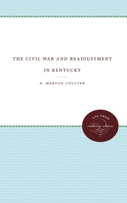 The Civil War and Readjustment in Kentucky - Coulter, E Merton