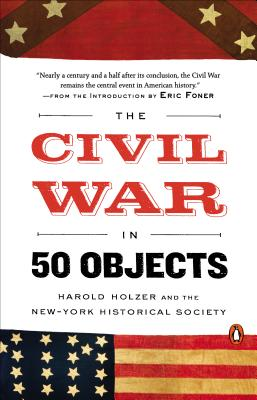 The Civil War in 50 Objects - Holzer, Harold, and New-York Historical Society, and Foner, Eric (Introduction by)