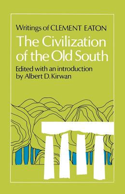 The Civilization of the Old South: Writings of Clement Eaton - Eaton, Clement, and Kirwan, Albert D (Editor)