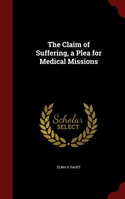 The Claim of Suffering, a Plea for Medical Missions - Paget, Elma K