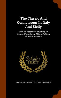 The Classic and Connoisseur in Italy and Sicily: With an Appendix Containing an Abridged Translation of Lanzi's Storia Pittorica, Volume 3 - Lanzi, Luigi, and George William David Evans (Creator)