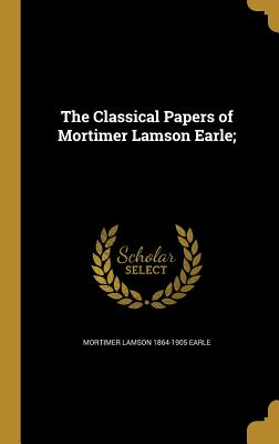 The Classical Papers of Mortimer Lamson Earle; - Earle, Mortimer Lamson 1864-1905