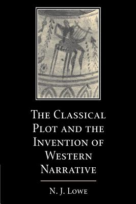 The Classical Plot and the Invention of Western Narrative - Lowe, N J