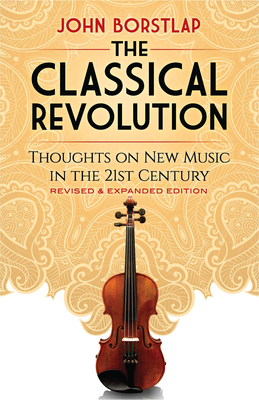 The Classical Revolution: Thoughts on New Music in the 21st Century Revised and Expanded Edition - Borstlap, John