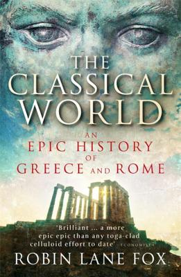 The Classical World: An Epic History of Greece and Rome - Fox, Robin Lane