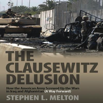 The Clausewitz Delusion: How the American Army Screwed Up the Wars in Iraq and Afghanistan (A Way Forward) - Melton, Stephen L